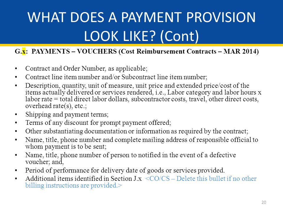 20 G.x: PAYMENTS – VOUCHERS (Cost Reimbursement Contracts – MAR 2014) Contract and Order Number, as applicable; Contract line item number and/or Subcontract line item number; Description, quantity, unit of measure, unit price and extended price/cost of the items actually delivered or services rendered, i.e., Labor category and labor hours x labor rate = total direct labor dollars, subcontractor costs, travel, other direct costs, overhead rate(s), etc.; Shipping and payment terms; Terms of any discount for prompt payment offered; Other substantiating documentation or information as required by the contract; Name, title, phone number and complete mailing address of responsible official to whom payment is to be sent; Name, title, phone number of person to notified in the event of a defective voucher; and, Period of performance for delivery date of goods or services provided.