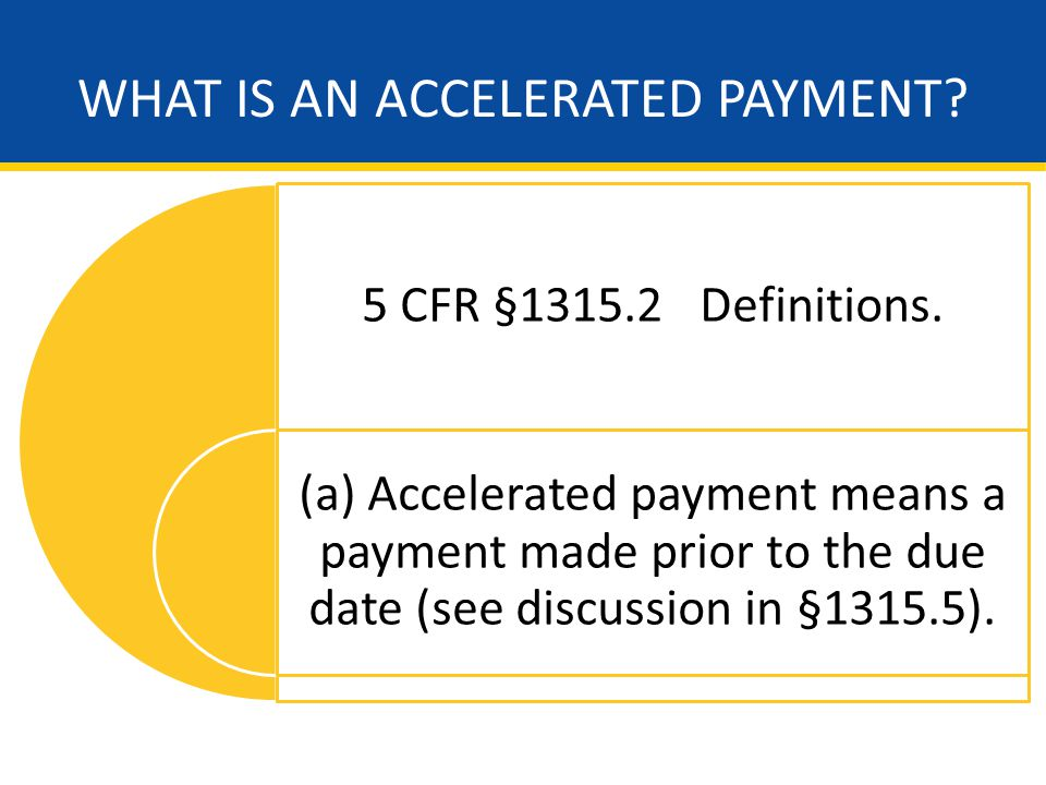 WHAT IS AN ACCELERATED PAYMENT. 5 CFR §1315.2 Definitions.