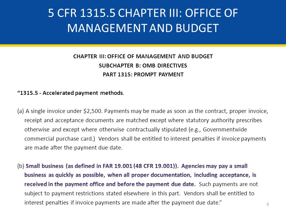 ACCELERATED PAYMENT REQUIREMENTS Established the Executive Branch policy that, to the full extent permitted by law, agencies shall make their payments to small business contractors as soon as practicable, with the goal of making payments within 15 days or receipt of relevant documents.