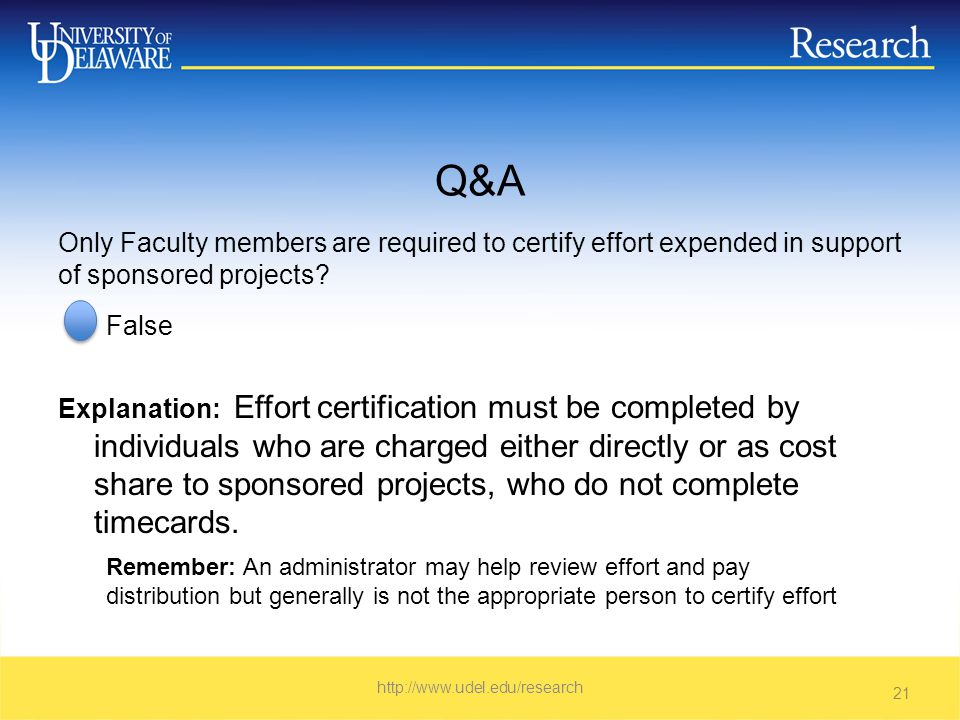 Q&A False Explanation: Effort certification must be completed by individuals who are charged either directly or as cost share to sponsored projects, who do not complete timecards.