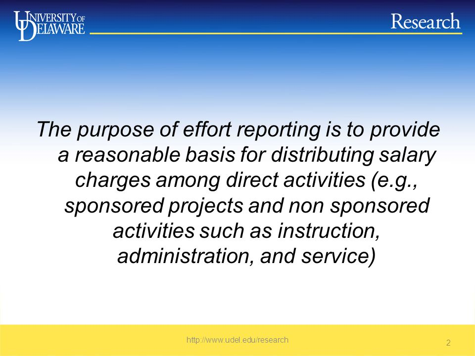 The purpose of effort reporting is to provide a reasonable basis for distributing salary charges among direct activities (e.g., sponsored projects and non sponsored activities such as instruction, administration, and service)   2
