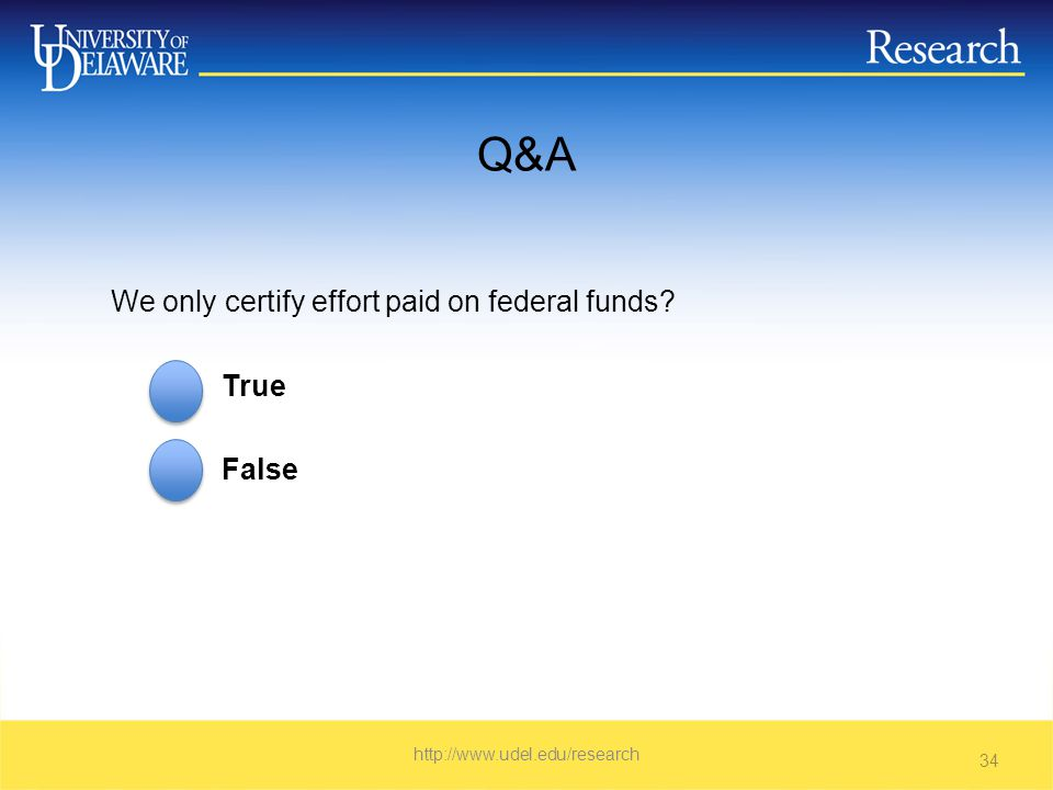 Q&A We only certify effort paid on federal funds True False   34