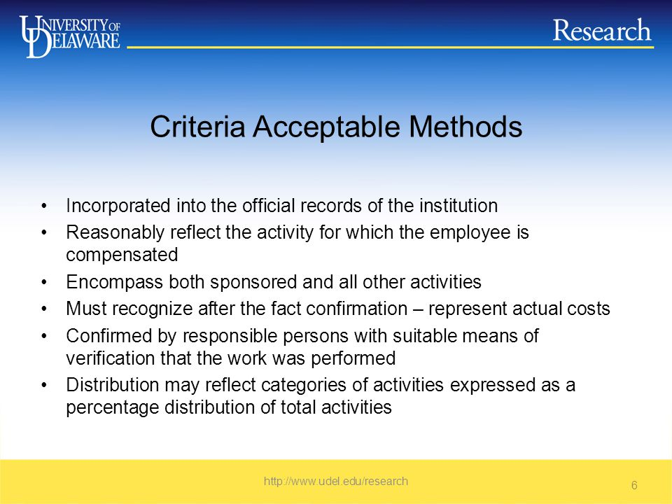 Criteria Acceptable Methods Incorporated into the official records of the institution Reasonably reflect the activity for which the employee is compensated Encompass both sponsored and all other activities Must recognize after the fact confirmation – represent actual costs Confirmed by responsible persons with suitable means of verification that the work was performed Distribution may reflect categories of activities expressed as a percentage distribution of total activities   6