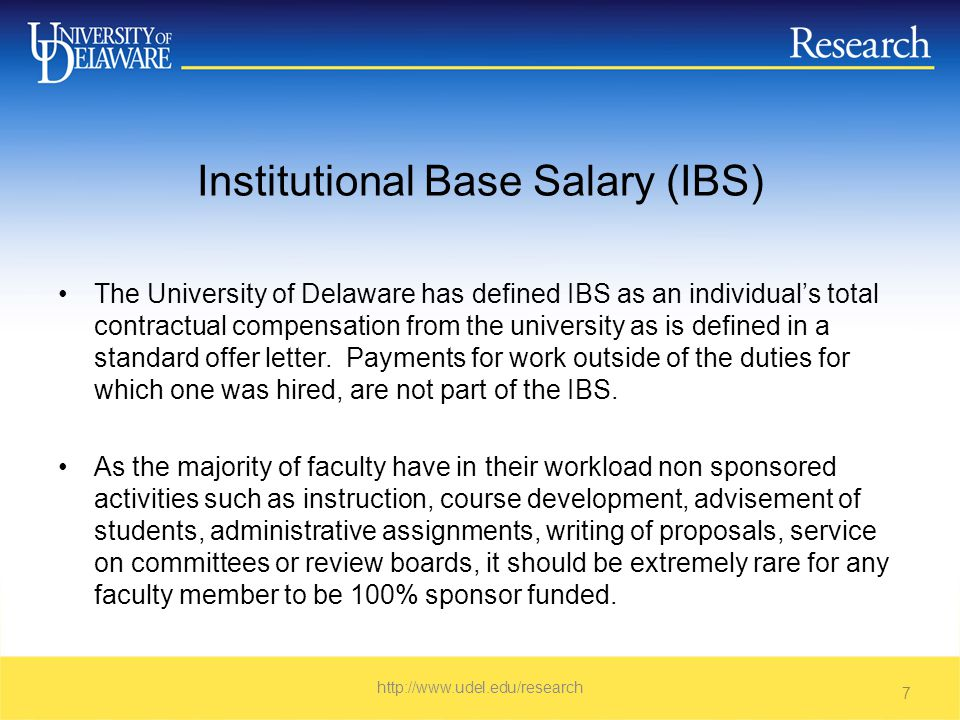 UD Institutional Base Salary Individual's total contractual compensation http://www.udel.edu/research 8 Included in IBSNot included in IBS Instruction/University supported academic effort Activities outside of contract - overload Externally sponsored researchExternal consulting, serving on boards Departmental researchVolunteering – public service Administrative or University serviceOne-time, extra payments – special activities Public Service on behalf of UniversityOther activities unrelated to primary job Unpaid service to professional organization