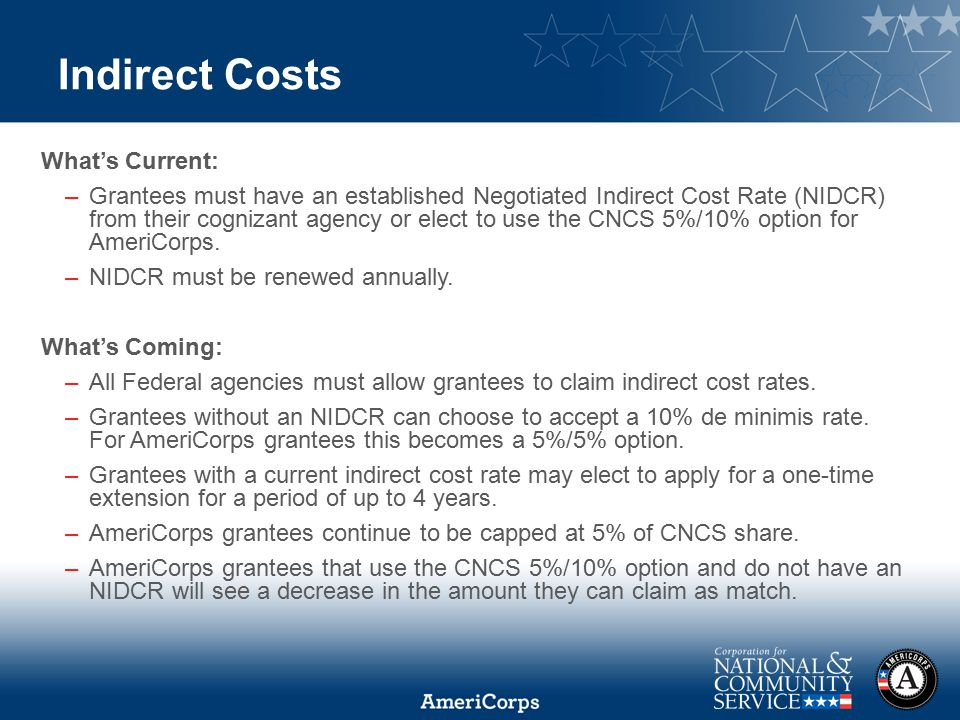 2014 AmeriCorps State and National Symposium Indirect Costs What's Current: –Grantees must have an established Negotiated Indirect Cost Rate (NIDCR) from their cognizant agency or elect to use the CNCS 5%/10% option for AmeriCorps.