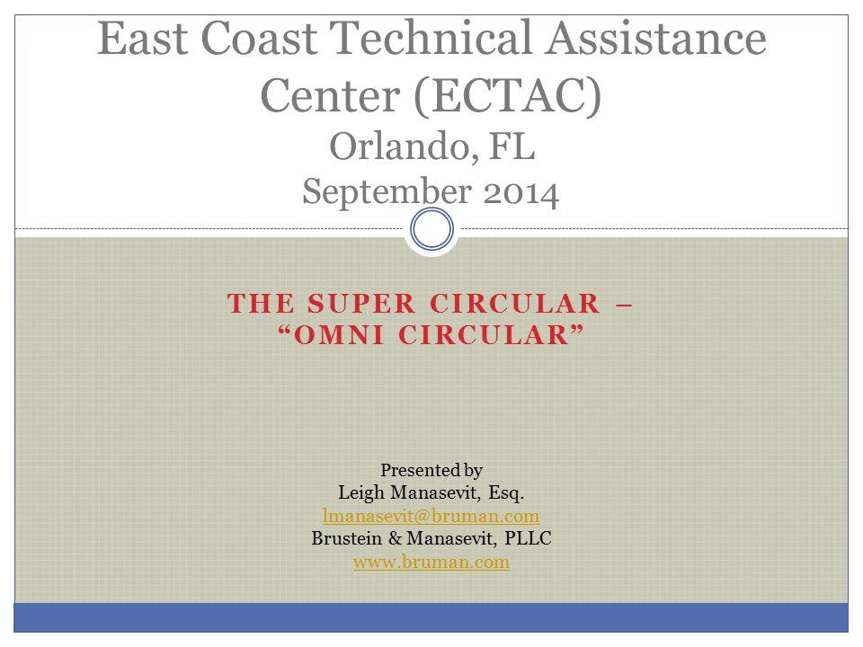 "THE SUPER CIRCULAR – ""OMNI CIRCULAR"" East Coast Technical Assistance Center (ECTAC) Orlando, FL September 2014 Presented by Leigh Manasevit, Esq. lman"