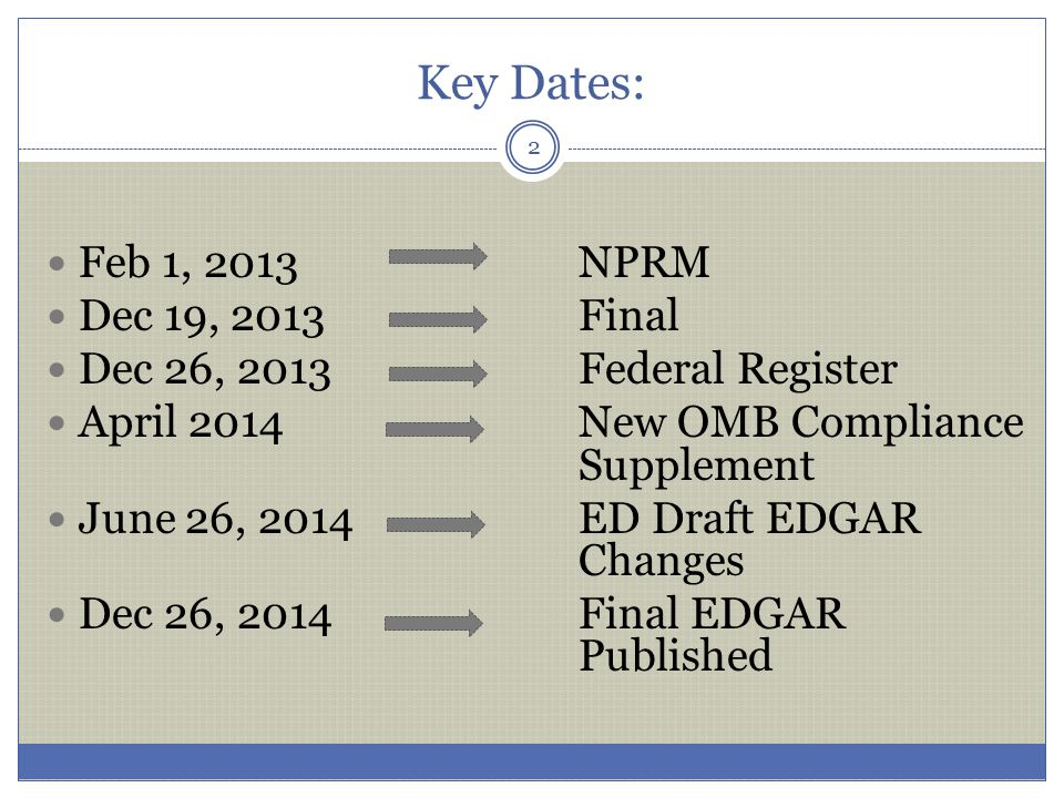 Key Dates: Feb 1, 2013NPRM Dec 19, 2013Final Dec 26, 2013Federal Register April 2014New OMB Compliance Supplement June 26, 2014ED Draft EDGAR Changes