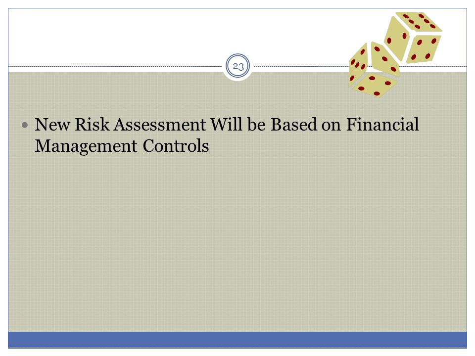 New Risk Assessment Will be Based on Financial Management Controls 23