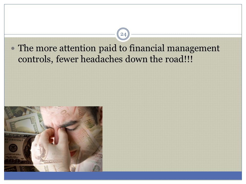 The more attention paid to financial management controls, fewer headaches down the road!!! 24