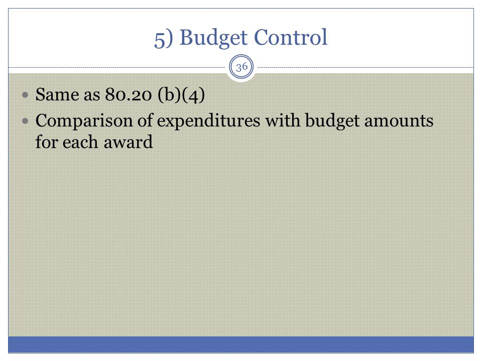 5) Budget Control Same as 80.20 (b)(4) Comparison of expenditures with budget amounts for each award 36