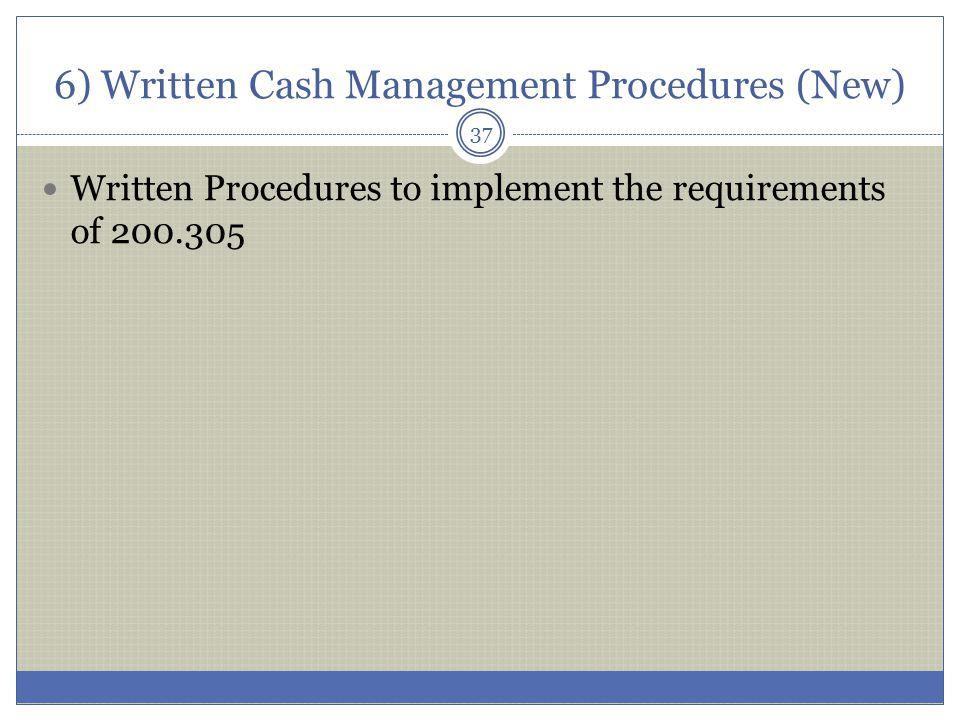 6) Written Cash Management Procedures (New) Written Procedures to implement the requirements of 200.305 37