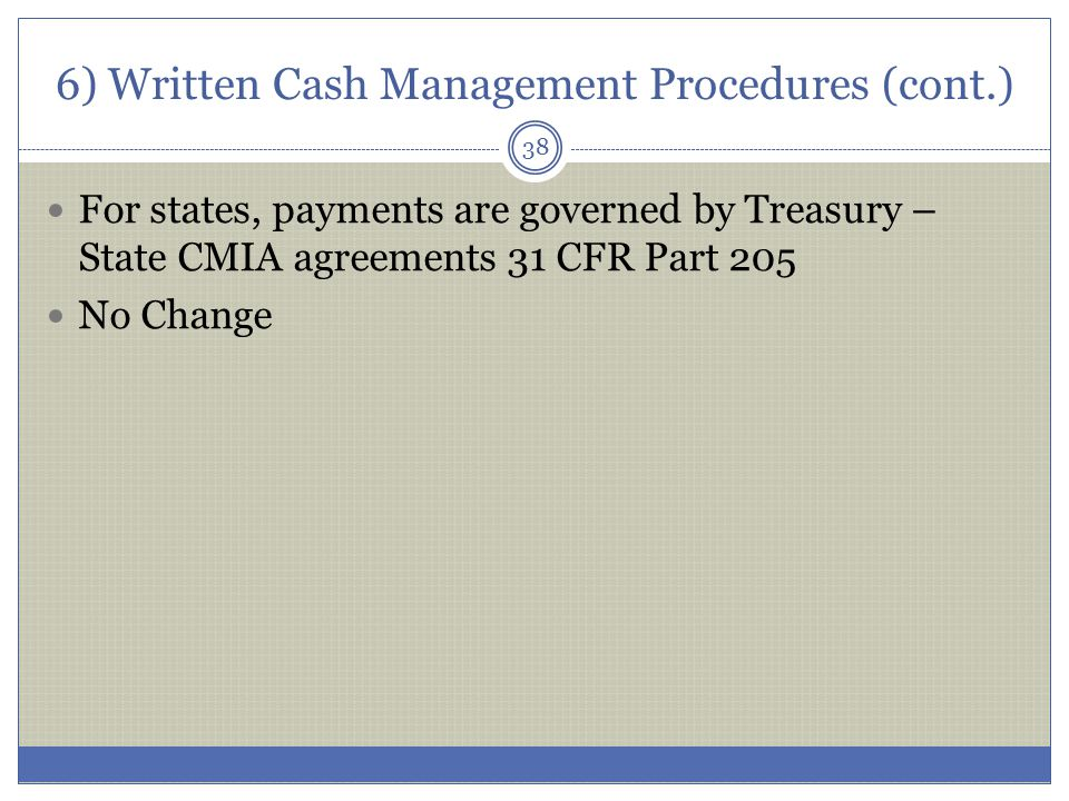 6) Written Cash Management Procedures (cont.) For states, payments are governed by Treasury – State CMIA agreements 31 CFR Part 205 No Change 38