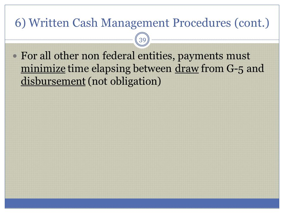 6) Written Cash Management Procedures (cont.) For all other non federal entities, payments must minimize time elapsing between draw from G-5 and disbu