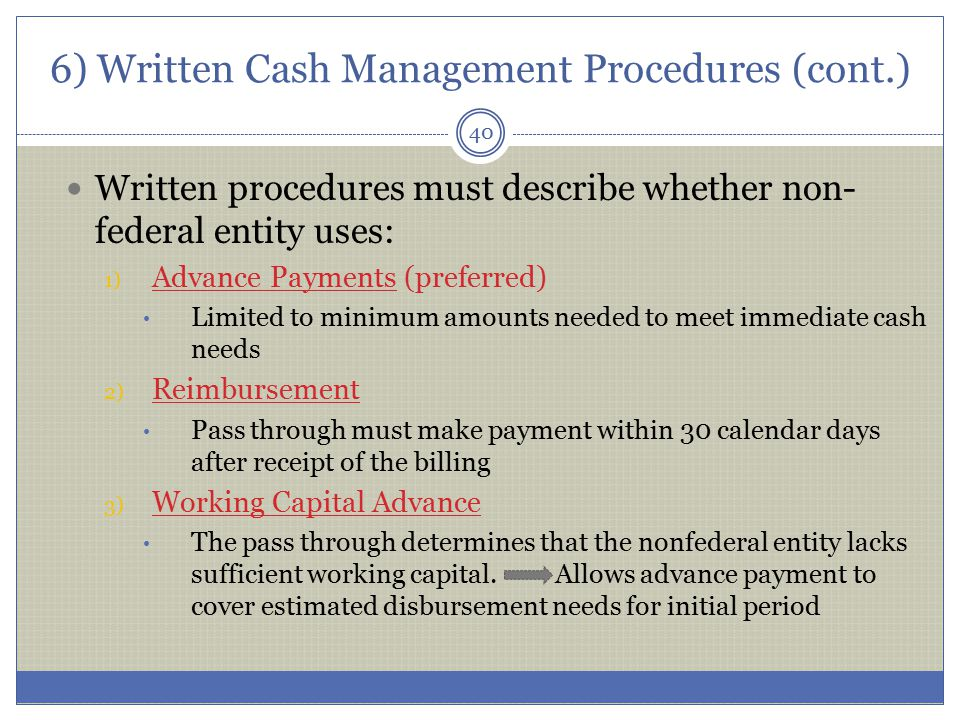 6) Written Cash Management Procedures (cont.) Written procedures must describe whether non- federal entity uses: 1) Advance Payments (preferred) Limit