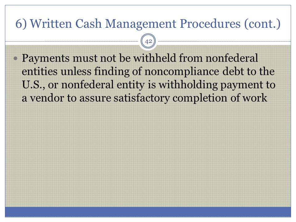 6) Written Cash Management Procedures (cont.) Payments must not be withheld from nonfederal entities unless finding of noncompliance debt to the U.S.,