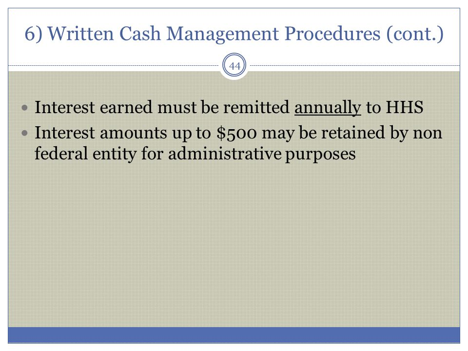 6) Written Cash Management Procedures (cont.) Interest earned must be remitted annually to HHS Interest amounts up to $500 may be retained by non fede