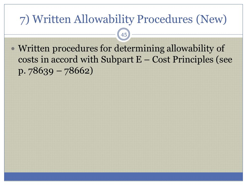 7) Written Allowability Procedures (New) Written procedures for determining allowability of costs in accord with Subpart E – Cost Principles (see p. 7