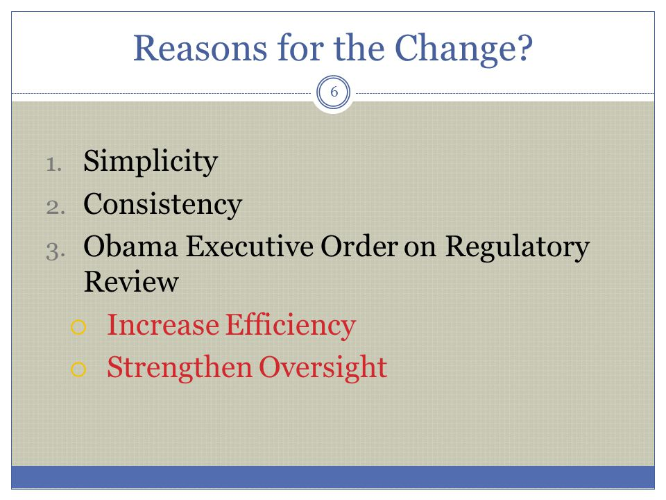 Reasons for the Change? 1. Simplicity 2. Consistency 3. Obama Executive Order on Regulatory Review  Increase Efficiency  Strengthen Oversight 6