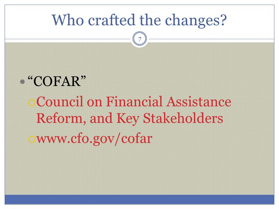 """Who crafted the changes? """"COFAR""""  Council on Financial Assistance Reform, and Key Stakeholders  www.cfo.gov/cofar 7"""