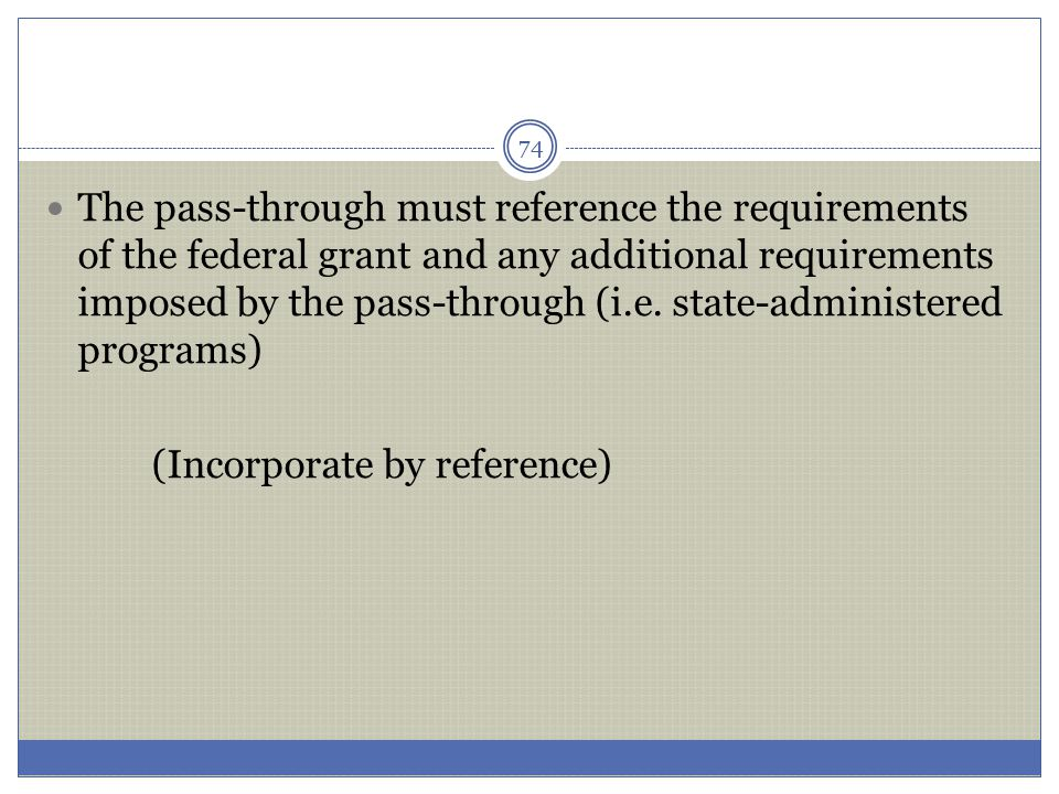 The pass-through must reference the requirements of the federal grant and any additional requirements imposed by the pass-through (i.e. state-administ