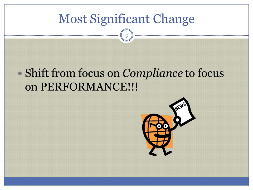 Most Significant Change Shift from focus on Compliance to focus on PERFORMANCE!!! 9