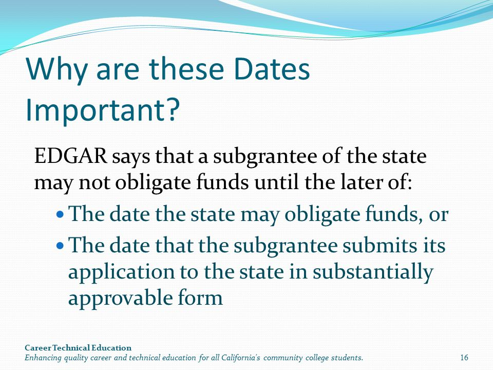 Why are these Dates Important? EDGAR says that a subgrantee of the state may not obligate funds until the later of: The date the state may obligate fu