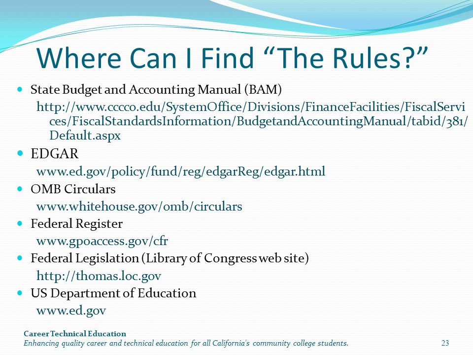 Where Can I Find The Rules State Budget and Accounting Manual (BAM) http://www.cccco.edu/SystemOffice/Divisions/FinanceFacilities/FiscalServi ces/FiscalStandardsInformation/BudgetandAccountingManual/tabid/381/ Default.aspx EDGAR www.ed.gov/policy/fund/reg/edgarReg/edgar.html OMB Circulars www.whitehouse.gov/omb/circulars Federal Register www.gpoaccess.gov/cfr Federal Legislation (Library of Congress web site) http://thomas.loc.gov US Department of Education www.ed.gov Career Technical Education Enhancing quality career and technical education for all California s community college students.