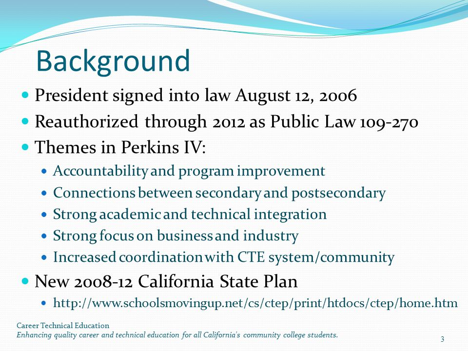 Purposes of the Act (Perkins, Section 2) Develop challenging academic and technical standards and related challenging, integrated instruction A focus on high skill, high wage, or high demand occupations Increased state and local flexibility Conduct and disseminate national research and best practices Increase opportunities for individuals to keep America competitive Promote partnerships (education, workforce boards, business, industry, etc) Provide technical assistance and professional development Career Technical Education Enhancing quality career and technical education for all California s community college students.