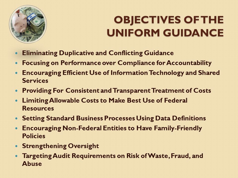 OBJECTIVES OF THE UNIFORM GUIDANCE Eliminating Duplicative and Conflicting Guidance Focusing on Performance over Compliance for Accountability Encoura