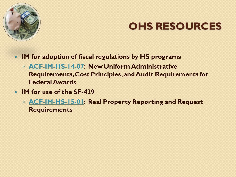 OHS RESOURCES IM for adoption of fiscal regulations by HS programs ◦ ACF-IM-HS-14-07: New Uniform Administrative Requirements, Cost Principles, and Au