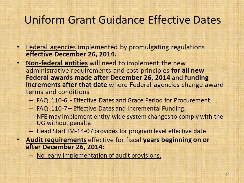 Uniform Grant Guidance Effective Dates Federal agencies implemented by promulgating regulations effective December 26, 2014. Non-federal entities will