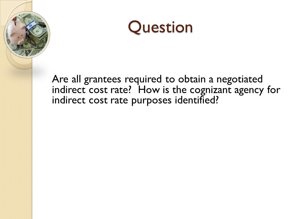 Question Are all grantees required to obtain a negotiated indirect cost rate? How is the cognizant agency for indirect cost rate purposes identified?