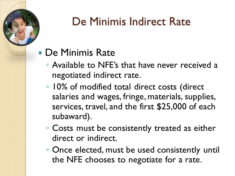 De Minimis Indirect Rate De Minimis Rate ◦ Available to NFE's that have never received a negotiated indirect rate. ◦ 10% of modified total direct cost