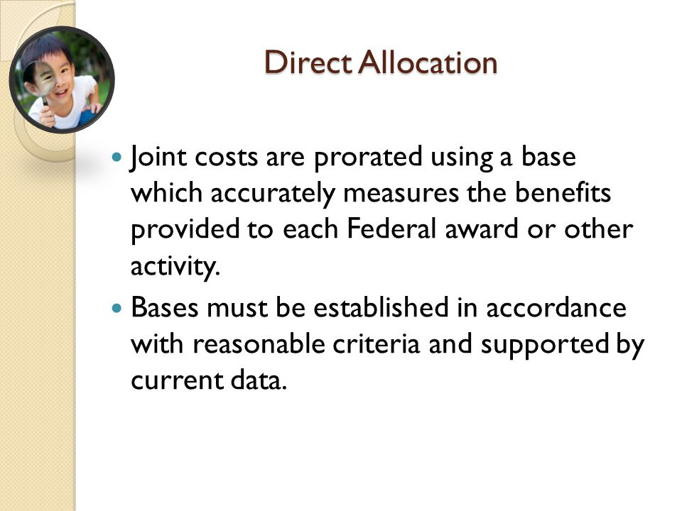Direct Allocation Joint costs are prorated using a base which accurately measures the benefits provided to each Federal award or other activity. Bases