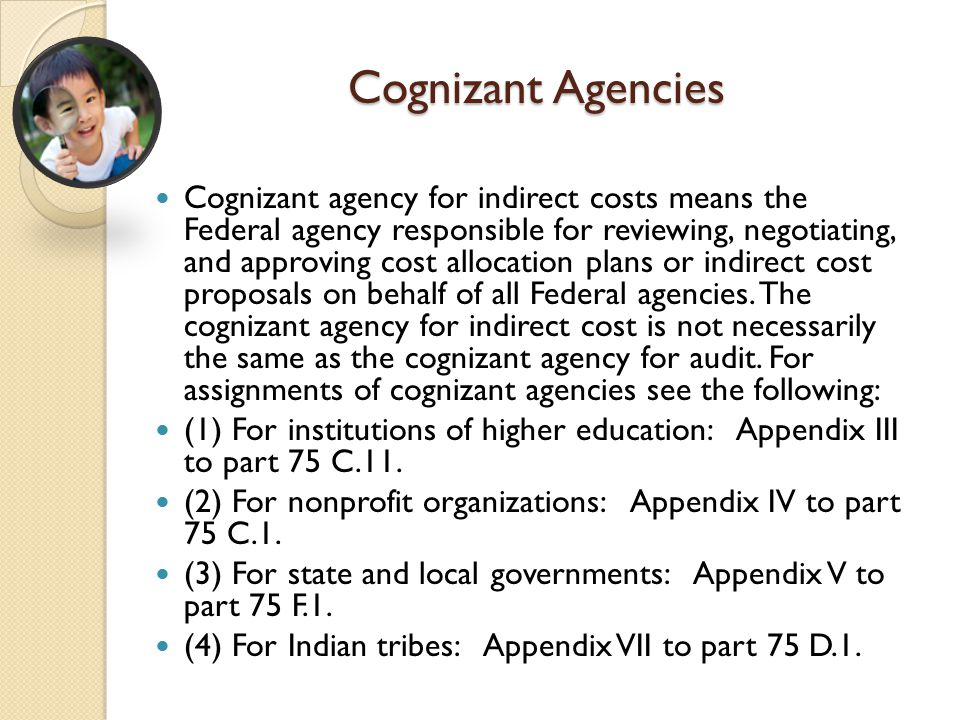 Cognizant Agencies Cognizant agency for indirect costs means the Federal agency responsible for reviewing, negotiating, and approving cost allocation