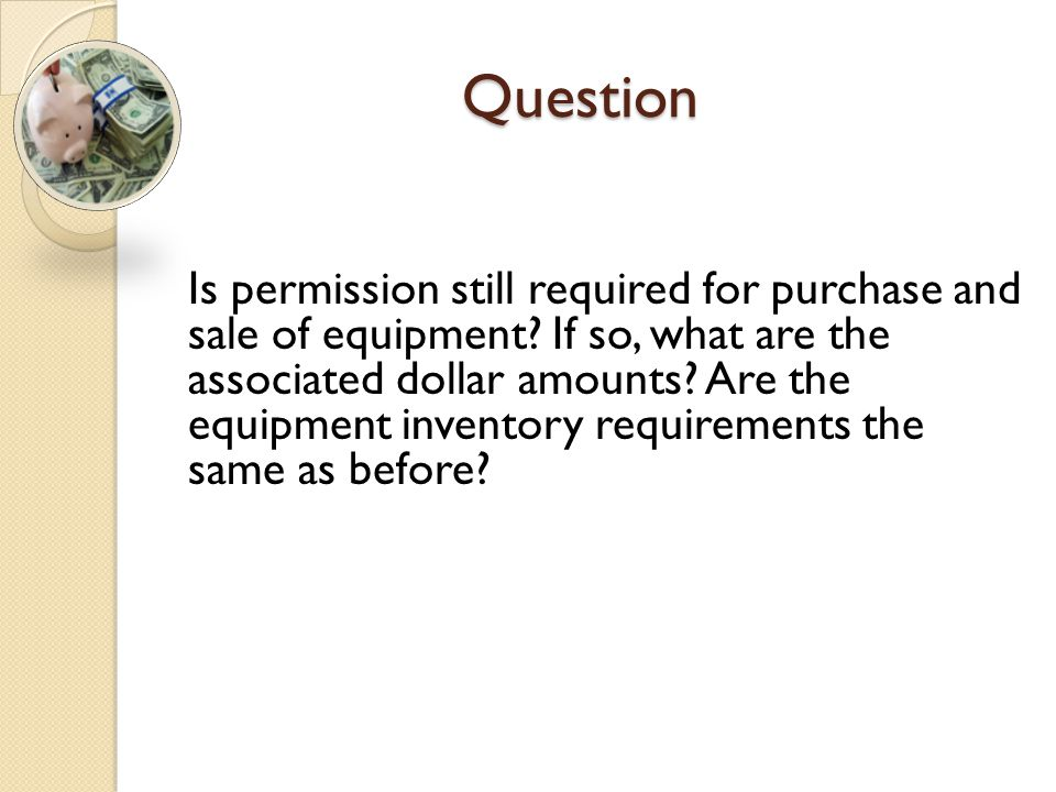 Question Is permission still required for purchase and sale of equipment? If so, what are the associated dollar amounts? Are the equipment inventory r