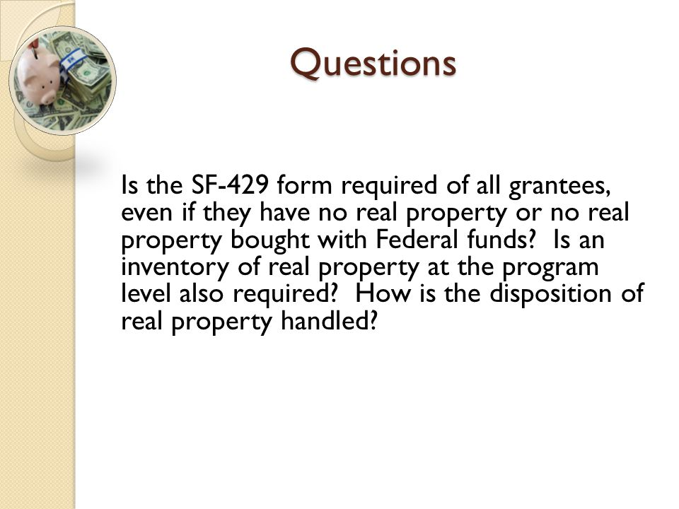 Questions Is the SF-429 form required of all grantees, even if they have no real property or no real property bought with Federal funds? Is an invento