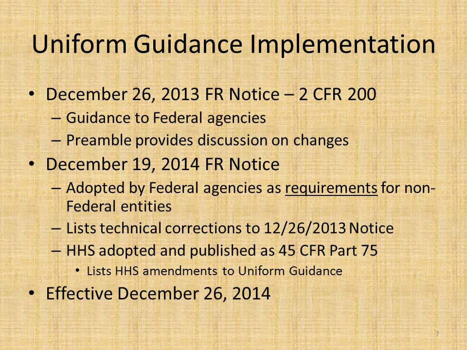 Uniform Guidance Implementation December 26, 2013 FR Notice – 2 CFR 200 – Guidance to Federal agencies – Preamble provides discussion on changes Decem