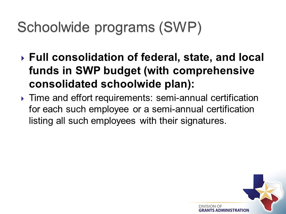  Full consolidation of federal, state, and local funds in SWP budget (with comprehensive consolidated schoolwide plan):  Time and effort requirements: semi-annual certification for each such employee or a semi-annual certification listing all such employees with their signatures.