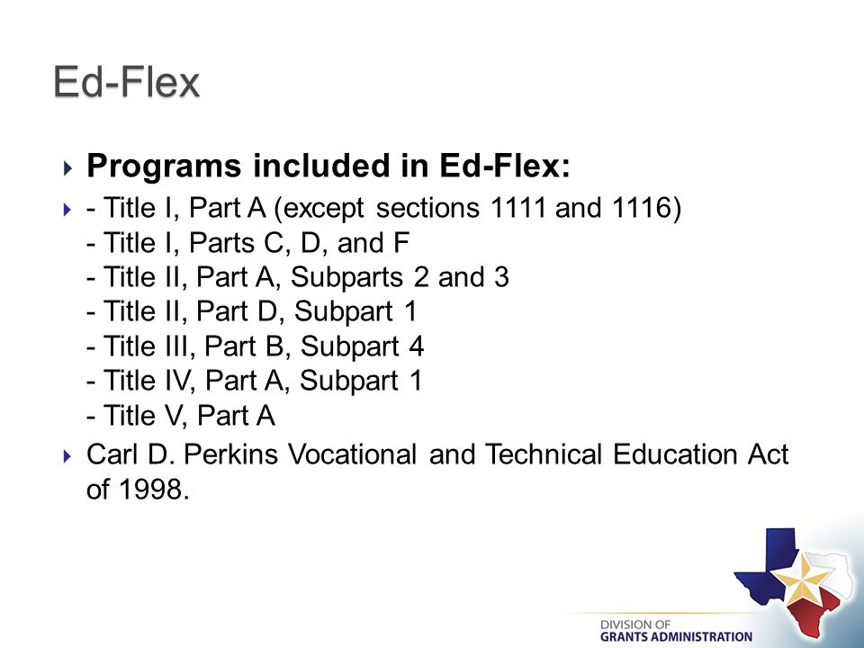  Programs included in Ed-Flex:  - Title I, Part A (except sections 1111 and 1116) - Title I, Parts C, D, and F - Title II, Part A, Subparts 2 and 3 - Title II, Part D, Subpart 1 - Title III, Part B, Subpart 4 - Title IV, Part A, Subpart 1 - Title V, Part A  Carl D.