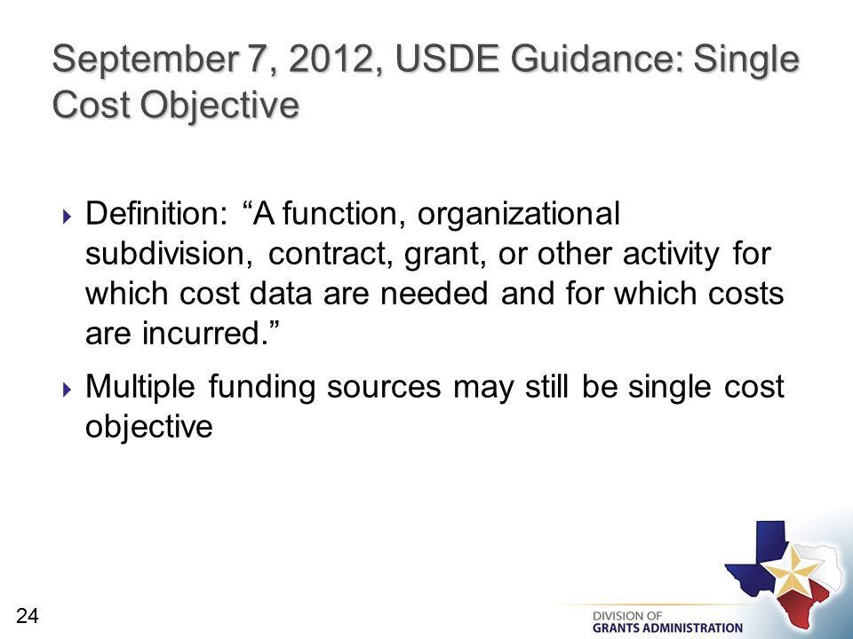  Definition: A function, organizational subdivision, contract, grant, or other activity for which cost data are needed and for which costs are incurred.  Multiple funding sources may still be single cost objective September 7, 2012, USDE Guidance: Single Cost Objective 24