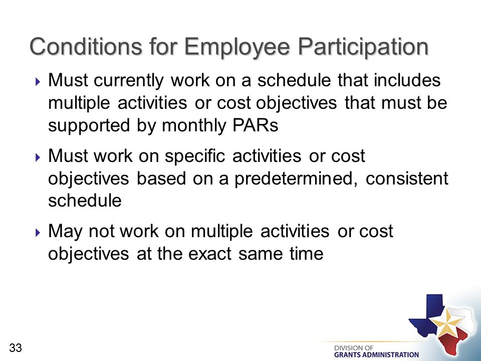  Must currently work on a schedule that includes multiple activities or cost objectives that must be supported by monthly PARs  Must work on specific activities or cost objectives based on a predetermined, consistent schedule  May not work on multiple activities or cost objectives at the exact same time Conditions for Employee Participation 33