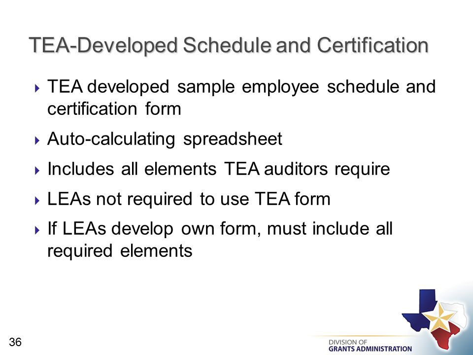  TEA developed sample employee schedule and certification form  Auto-calculating spreadsheet  Includes all elements TEA auditors require  LEAs not required to use TEA form  If LEAs develop own form, must include all required elements TEA-Developed Schedule and Certification 36
