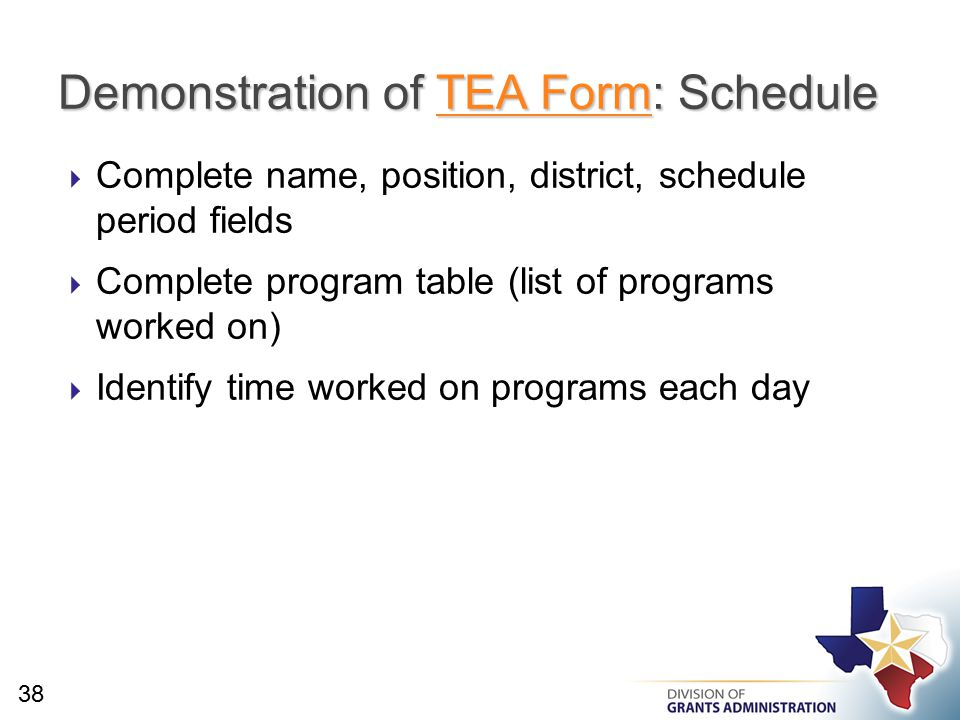  Complete name, position, district, schedule period fields  Complete program table (list of programs worked on)  Identify time worked on programs each day Demonstration of TEA Form: Schedule TEA FormTEA Form 38