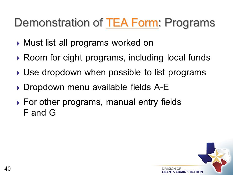  Must list all programs worked on  Room for eight programs, including local funds  Use dropdown when possible to list programs  Dropdown menu available fields A-E  For other programs, manual entry fields F and G Demonstration of TEA Form: Programs TEA FormTEA Form 40