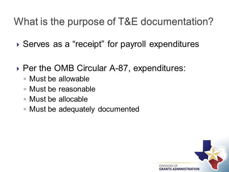  Serves as a receipt for payroll expenditures  Per the OMB Circular A-87, expenditures: ◦ Must be allowable ◦ Must be reasonable ◦ Must be allocable ◦ Must be adequately documented What is the purpose of T&E documentation