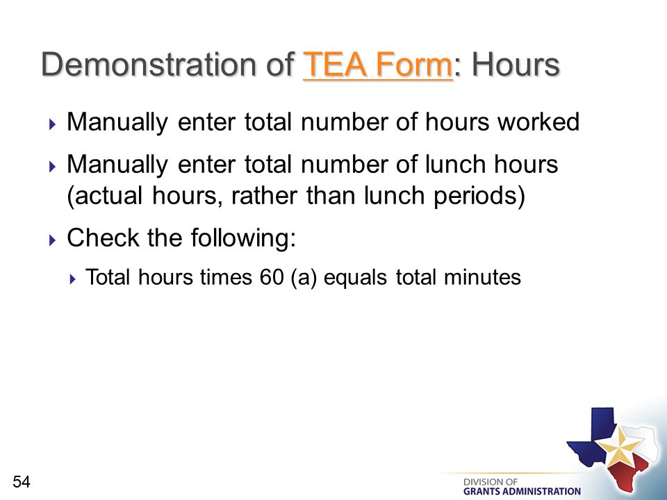  Manually enter total number of hours worked  Manually enter total number of lunch hours (actual hours, rather than lunch periods)  Check the following:  Total hours times 60 (a) equals total minutes Demonstration of TEA Form: Hours TEA FormTEA Form 54