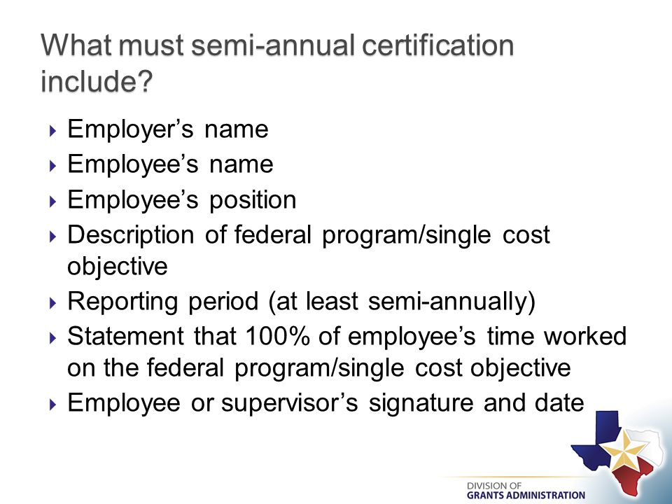  Employer's name  Employee's name  Employee's position  Description of federal program/single cost objective  Reporting period (at least semi-annually)  Statement that 100% of employee's time worked on the federal program/single cost objective  Employee or supervisor's signature and date What must semi-annual certification include