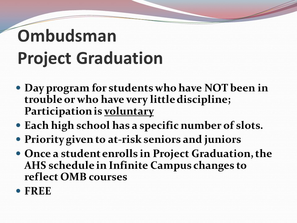 Ombudsman Project Graduation Day program for students who have NOT been in trouble or who have very little discipline; Participation is voluntary Each high school has a specific number of slots.