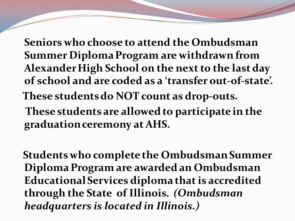 Seniors who choose to attend the Ombudsman Summer Diploma Program are withdrawn from Alexander High School on the next to the last day of school and are coded as a 'transfer out-of-state'.